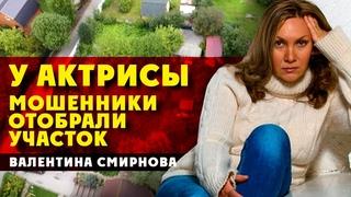 У актрисы Валентины Смирновой мошенники отобрали участок! Новая схема черных риелторов!
