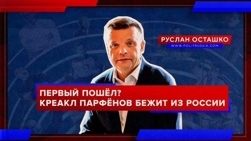 Первый пошёл Парфёнов бежит из России Руслан Осташко