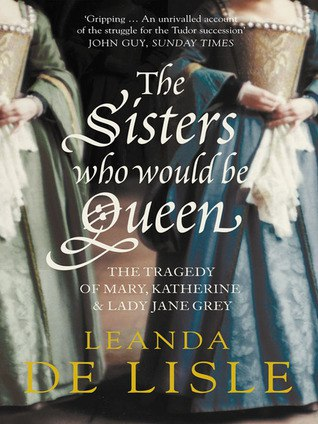The Sisters Who Would Be Queen - Mary, Katherine, and Lady Jane Grey: A Tudor Tragedy