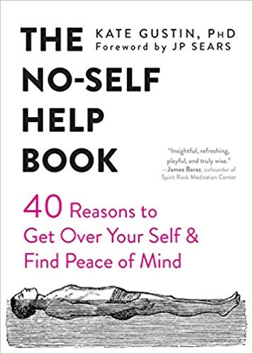 The No-Self Help Book Forty Reasons to Get Over Your Self and Find Peace of Mind