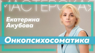 Екатерина Акубова | Онкопсихосоматика | Мастерская