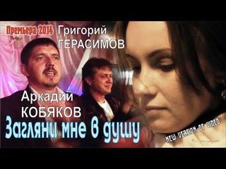 NEW VERSION OF VIDEO* Аркадий КОБЯКОВ & Григорий ГЕРАСИМОВ - Загляни мне в душу
