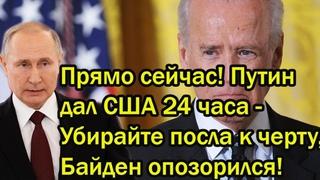 Прямо сейчас! Путин дал США 24 часа - Убирайте посла к черту, Байден опозорился на весь мир!