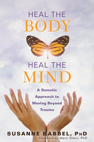 Heal the Body, Heal the Mind A Somatic Approach to Moving Beyond Trauma by Susanne Babbel
