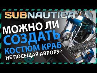 Subnautica МОЖНО ЛИ СОЗДАТЬ КОСТЮМ КРАБ НЕ ПЛАВАЯ В АВРОРУ?