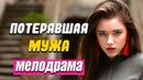 Сильная мелодрама про любовь и расстования Потерявшая мужа Русские мелодрамы новинки