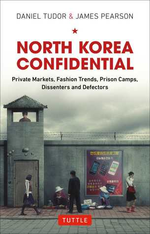 North Korea Confidential: Private Markets, Fashion Trends, Prison Camps, Dissenters and Defectors - Daniel Tudor