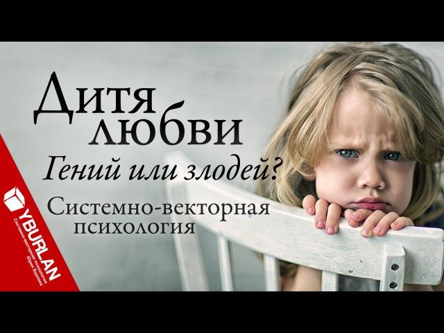 Дитя любви гений или злодей Системно векторная психология Юрий Бурлан