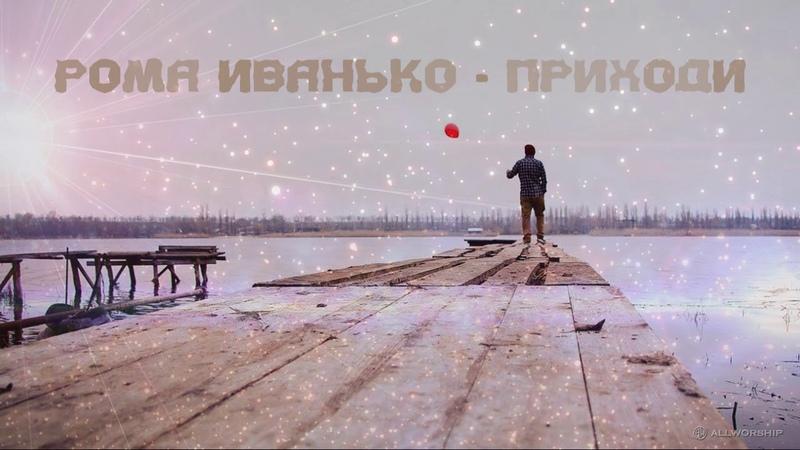 Рома Иванько - Приходи | ХристианскаяПесня | 2015