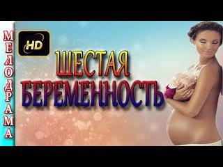 ШЕСТАЯ БЕРЕМЕННОСТЬ (2016). Лучшие мелодрамы 2016 русские