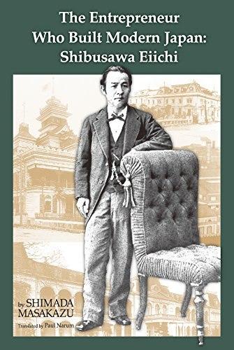 The Entrepreneur Who Built Modern Japan Shibusawa Eiichi