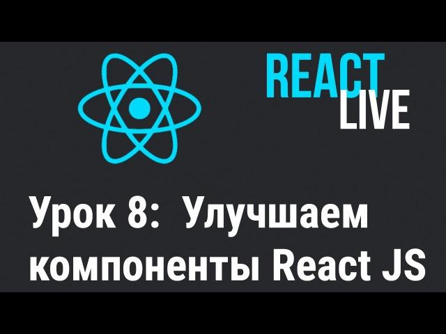 Курс React JS Live. Урок 8 Улучшаем компоненты в React.js