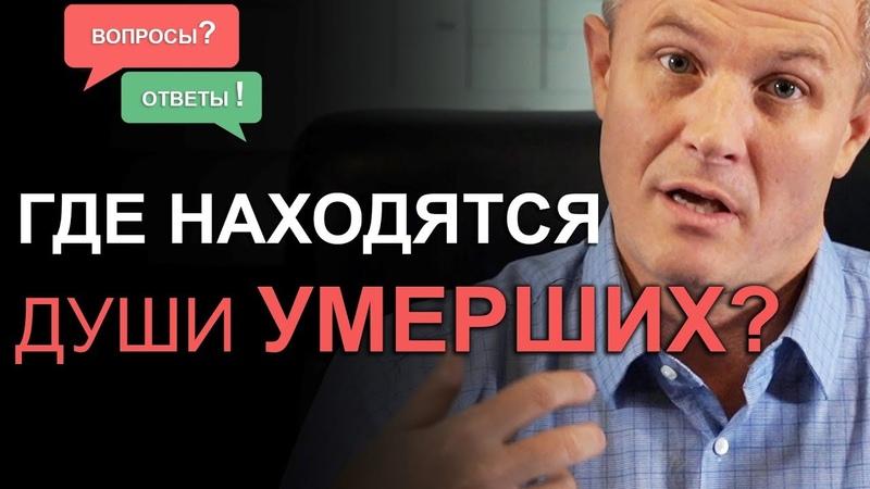 Где находятся души умерших? Отвечаю на ваши сложные вопросы. Александр Шевченко