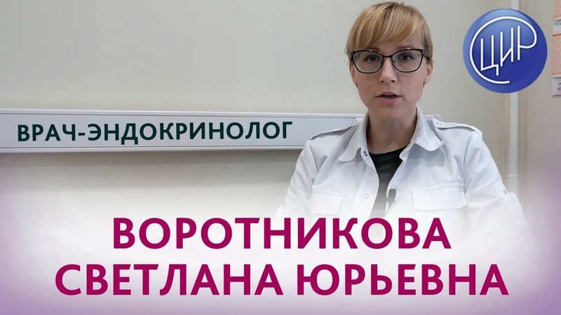 Врач-эндокринолог Воротникова Светлана Юрьевна. Врачи ЦИР.