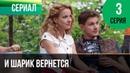 ▶️ И шарик вернется 3 серия - Мелодрама Фильмы и сериалы - Русские мелодрамы