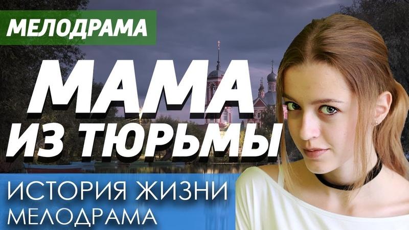 Фильм про девушку вышедшую из тюрьмы - Мама из Тюрьмы / Русские мелодрамы новинки 2019