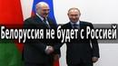 Белоруссия против России Лукашенко отказался стоять на коленях