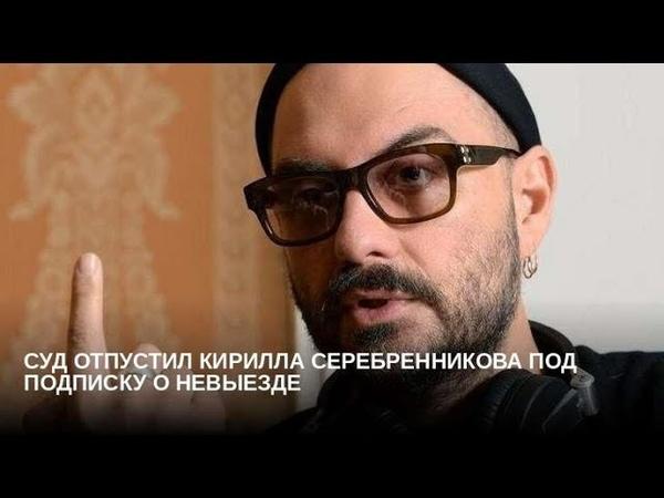 Суд отпустил Серебренникова под подписку о невыезде
