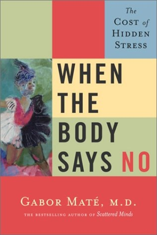 When the Body Says No - The Cost of Hidden Stress by Gabor (M.D.) Mate