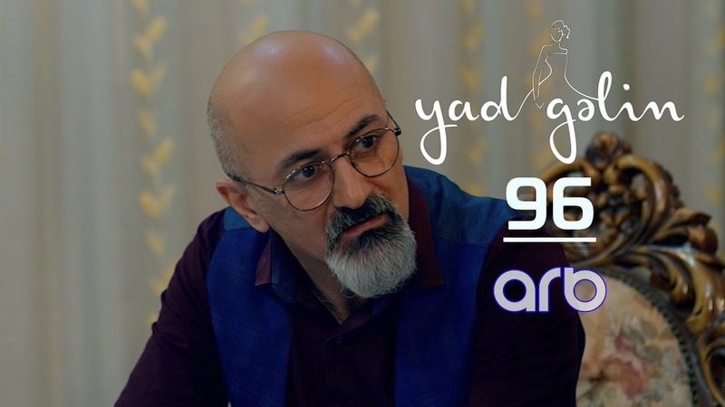 Yad Gəlin 96 cı bölüm TAM HİSSƏ