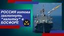 Россия предложила захлопнуть турецкую «калитку» в Босфоре для HATO