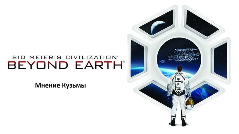 Sid Meier's Civilization: Beyond Earth (Мнение Кузьмы)