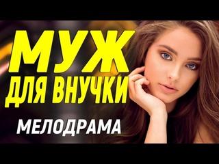 Восхитительный фильм шокирует всех - МУЖ ДЛЯ ВНУЧКИ  Русские мелодрамы новинки 2021