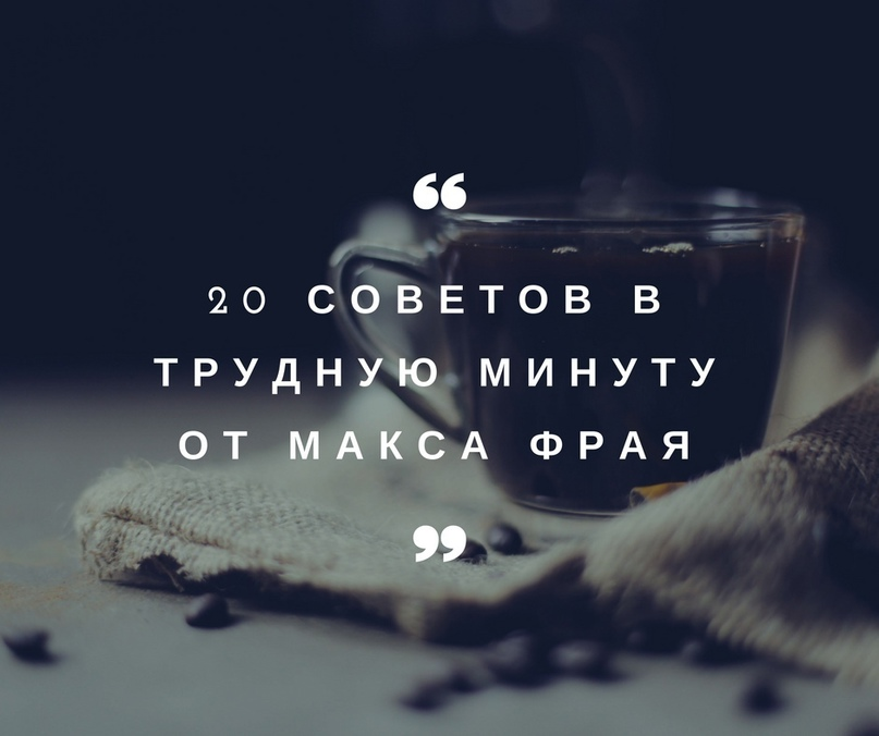 20 советов в трудную минуту от Макса Фрая.
