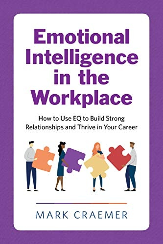 Emotional Intelligence in the Workplace  How to Use EQ to Build Strong Relationships and Thrive in Your Career