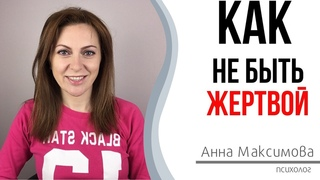 Как перестать быть жертвой | Психолог Анна Максимова