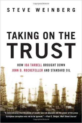 Taking on the Trust: How Ida Tarbell Brought Down John D. Rockefeller and Standard Oil (by Steve Weinberg)
